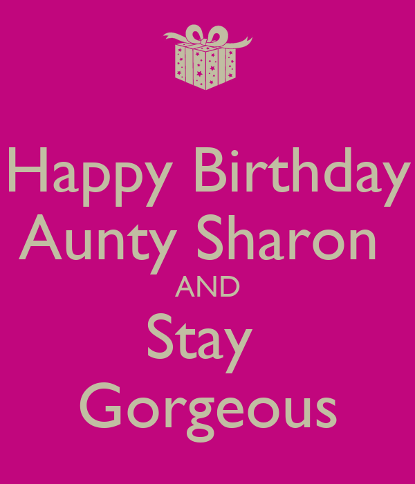 Happy Birthday Aunty Sharon  AND Stay  Gorgeous