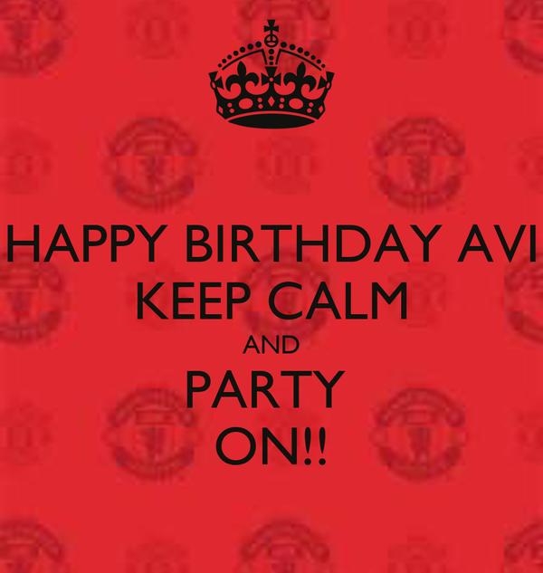 HAPPY BIRTHDAY AVI KEEP CALM AND PARTY  ON!!