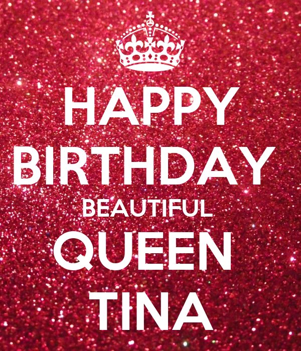 HAPPY BIRTHDAY  BEAUTIFUL  QUEEN  TINA
