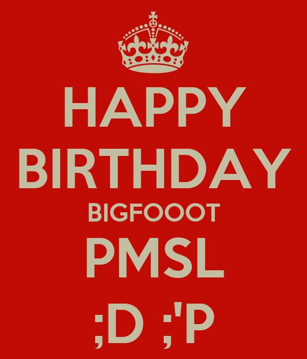 HAPPY BIRTHDAY BIGFOOOT PMSL ;D ;'P