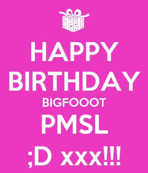 HAPPY BIRTHDAY BIGFOOOT PMSL ;D xxx!!!