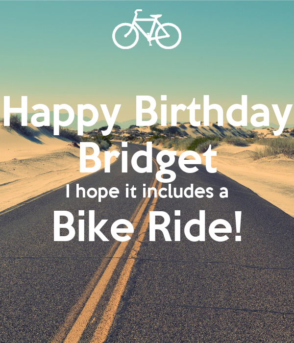 Happy Birthday Bridget I hope it includes a Bike Ride!