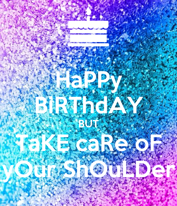 HaPPy BiRThdAY BUT TaKE caRe oF yOur ShOuLDer