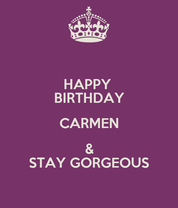 HAPPY  BIRTHDAY CARMEN & STAY GORGEOUS