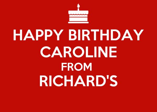 HAPPY BIRTHDAY CAROLINE FROM  RICHARD'S