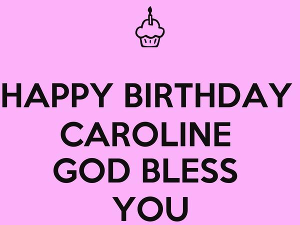 HAPPY BIRTHDAY  CAROLINE  GOD BLESS  YOU