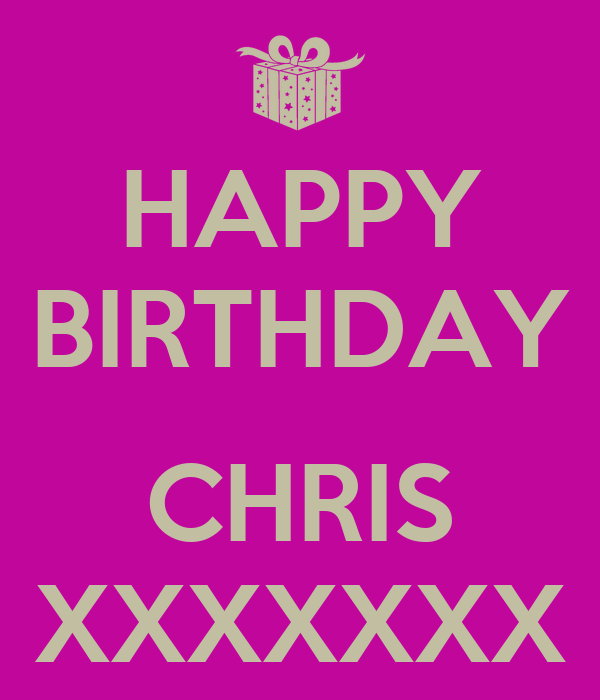 HAPPY BIRTHDAY  CHRIS XXXXXXX
