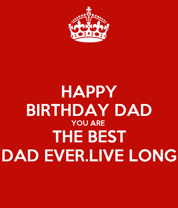 HAPPY BIRTHDAY DAD YOU ARE THE BEST DAD EVER.LIVE LONG