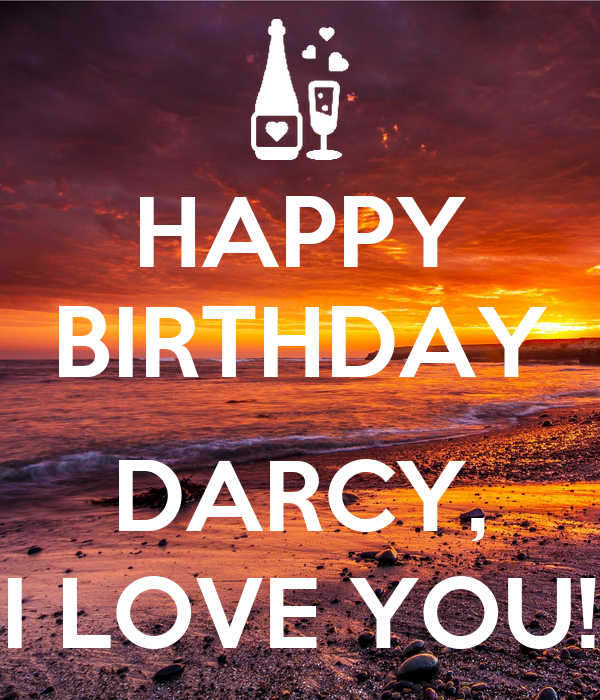 HAPPY BIRTHDAY  DARCY, I LOVE YOU!