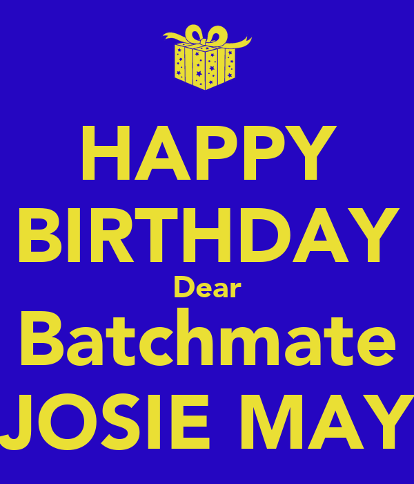 HAPPY BIRTHDAY Dear Batchmate JOSIE MAY