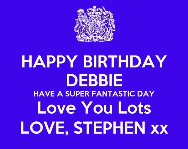HAPPY BIRTHDAY DEBBIE HAVE A SUPER FANTASTIC DAY Love You Lots LOVE, STEPHEN xx