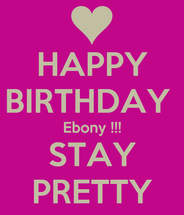 HAPPY BIRTHDAY  Ebony !!! STAY PRETTY