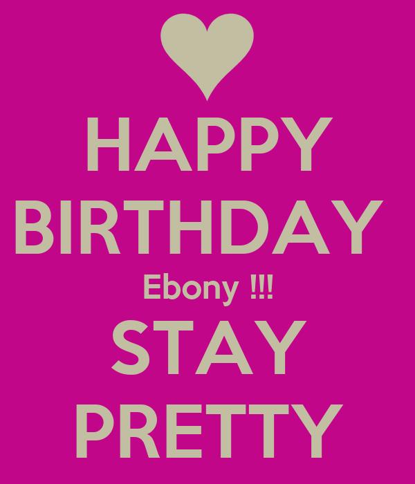 HAPPY BIRTHDAY  Ebony !!! STAY PRETTY