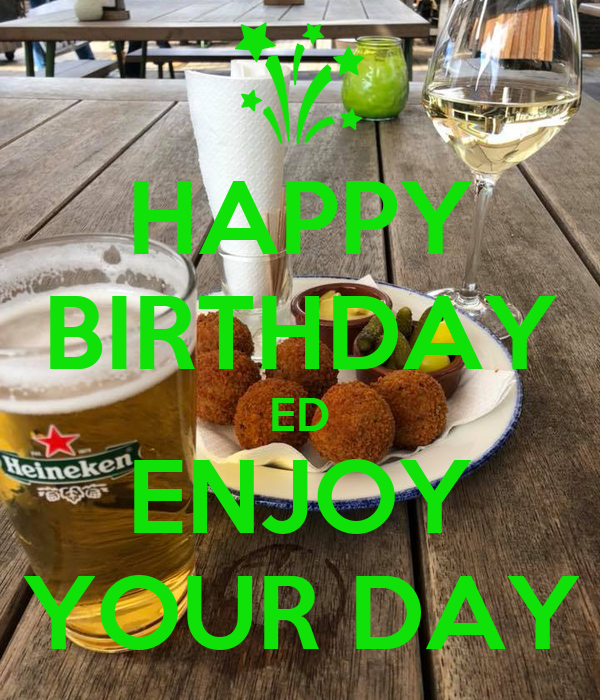 HAPPY BIRTHDAY ED ENJOY YOUR DAY