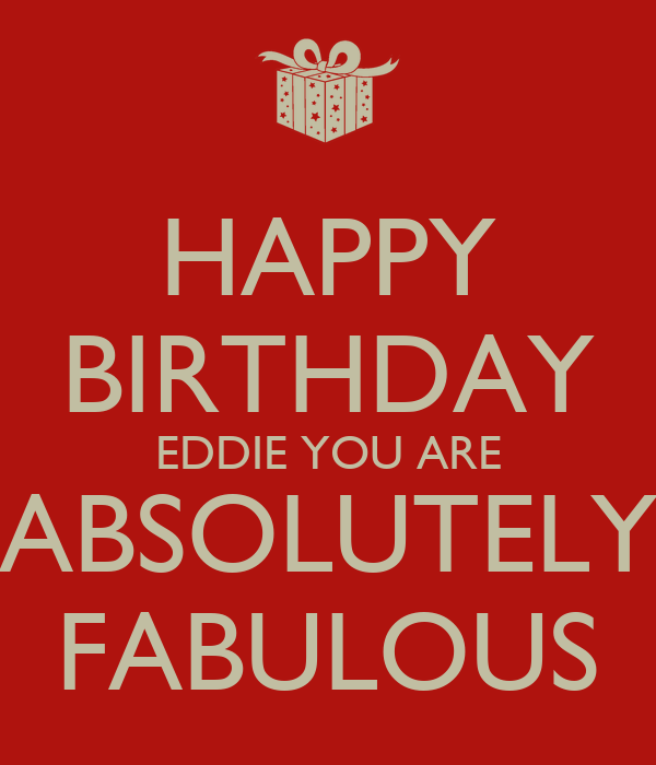 HAPPY BIRTHDAY EDDIE YOU ARE ABSOLUTELY FABULOUS