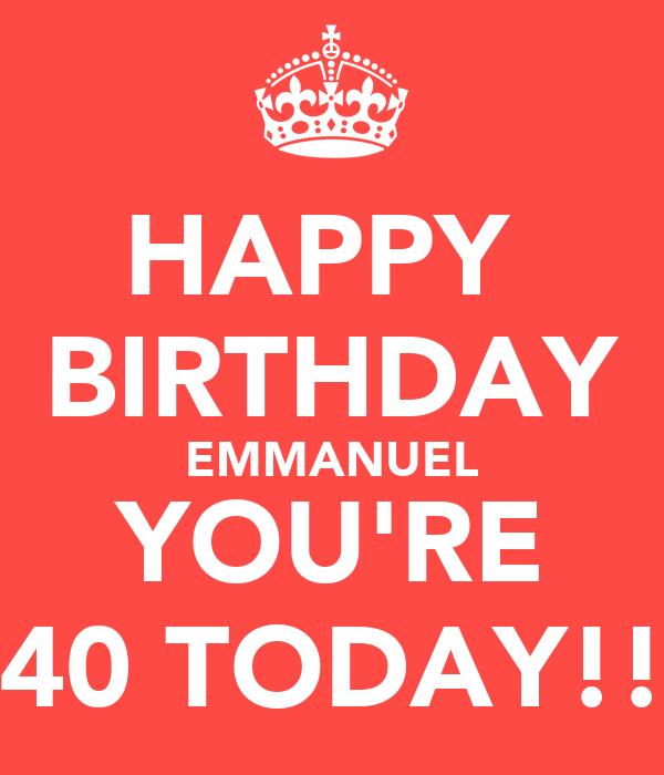 HAPPY  BIRTHDAY EMMANUEL YOU'RE 40 TODAY!!
