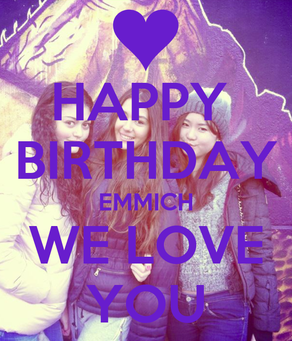 HAPPY  BIRTHDAY EMMICH WE LOVE YOU