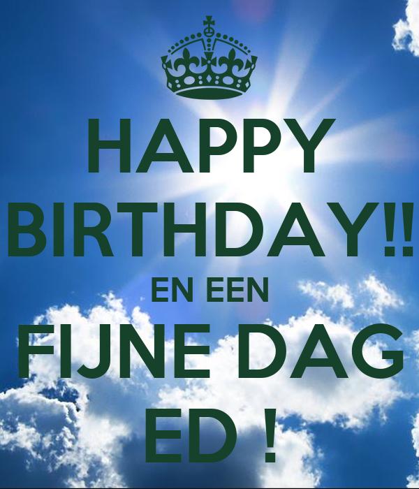 HAPPY BIRTHDAY!! EN EEN FIJNE DAG ED !