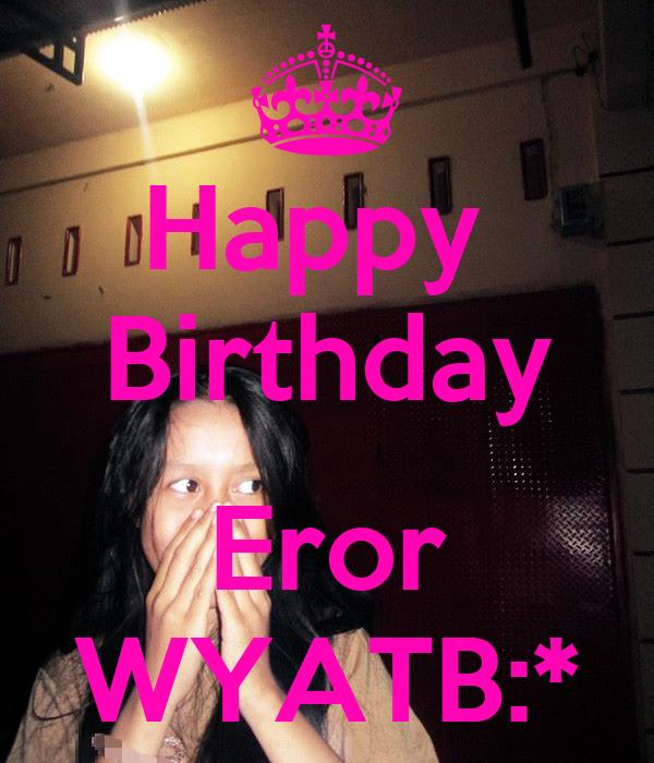 Happy  Birthday  Eror WYATB:*