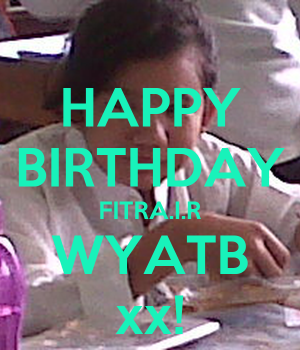 HAPPY BIRTHDAY FITRA.I.R WYATB xx!