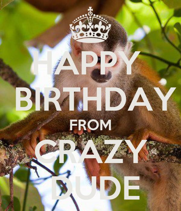 HAPPY   BIRTHDAY FROM CRAZY  DUDE