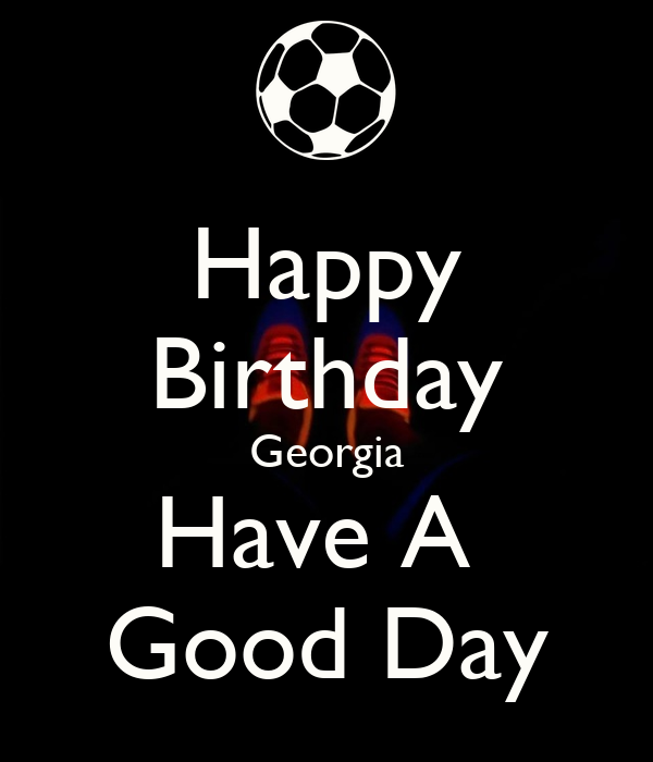 Happy Birthday Georgia Have A  Good Day