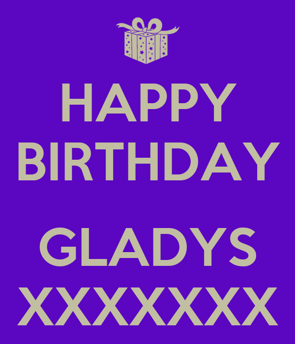 HAPPY BIRTHDAY  GLADYS XXXXXXX
