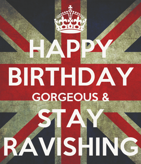 HAPPY BIRTHDAY GORGEOUS & STAY RAVISHING