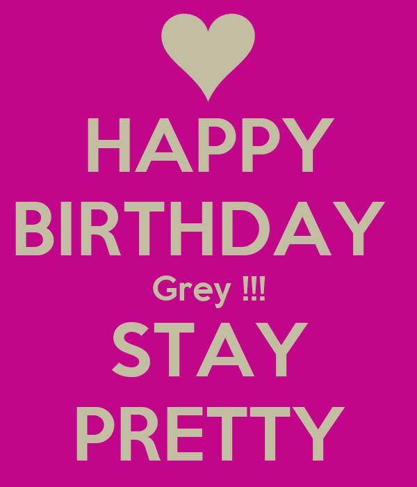 HAPPY BIRTHDAY  Grey !!! STAY PRETTY