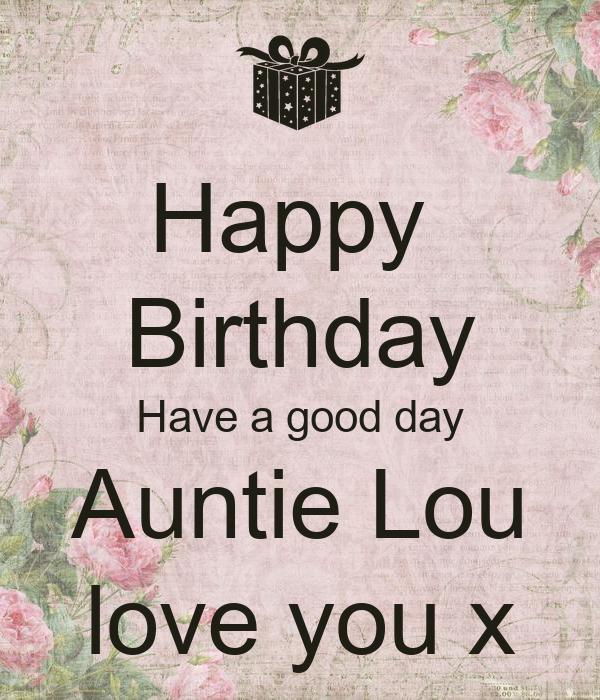 Happy  Birthday Have a good day Auntie Lou love you x
