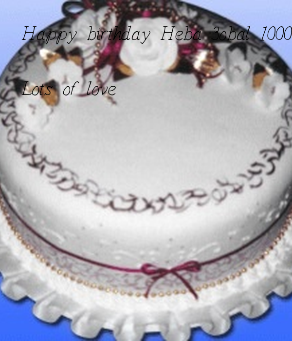 Happy birthday Heba 3obal 100000 sana, hope your wishes come and hope you have a fantastic day   Lots of love