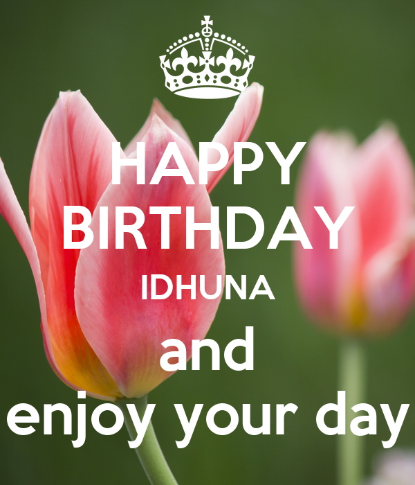 HAPPY BIRTHDAY IDHUNA and enjoy your day