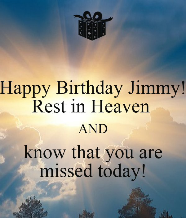 Happy Birthday Jimmy! Rest In Heaven AND Know That You Are