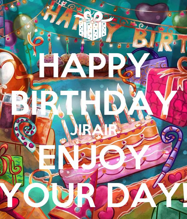 HAPPY BIRTHDAY JIRAIR ENJOY YOUR DAY!