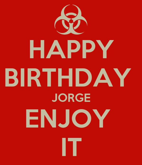 HAPPY BIRTHDAY  JORGE ENJOY  IT