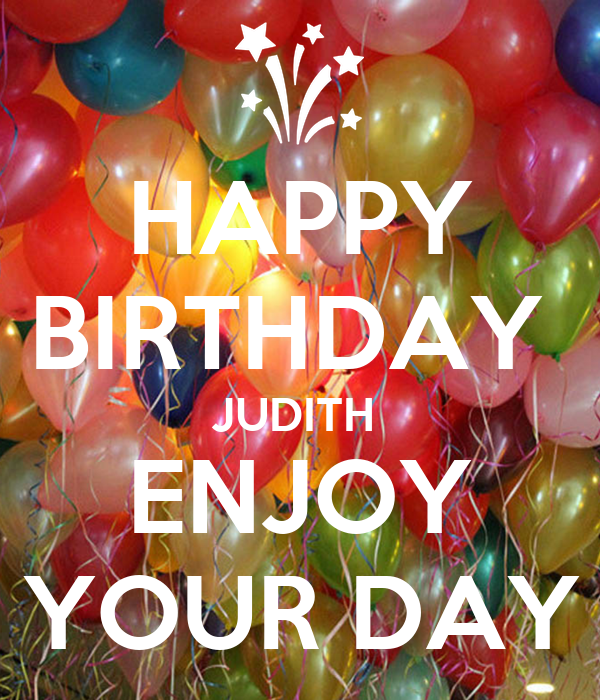 HAPPY BIRTHDAY  JUDITH  ENJOY YOUR DAY