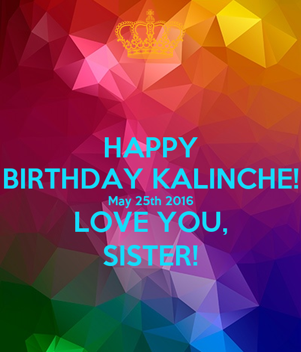 HAPPY BIRTHDAY KALINCHE! May 25th 2016  LOVE YOU,  SISTER!