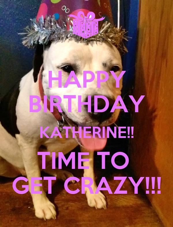HAPPY BIRTHDAY KATHERINE!! TIME TO  GET CRAZY!!!