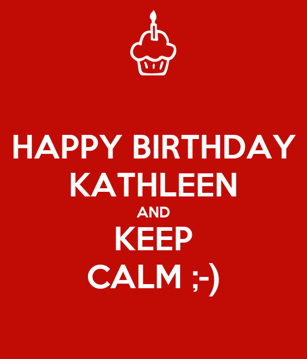 HAPPY BIRTHDAY KATHLEEN AND KEEP CALM ;-)