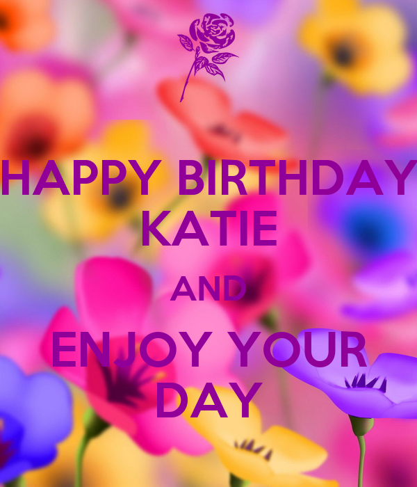 HAPPY BIRTHDAY KATIE AND ENJOY YOUR DAY Poster