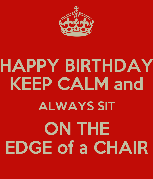 HAPPY BIRTHDAY KEEP CALM and ALWAYS SIT ON THE EDGE of a CHAIR