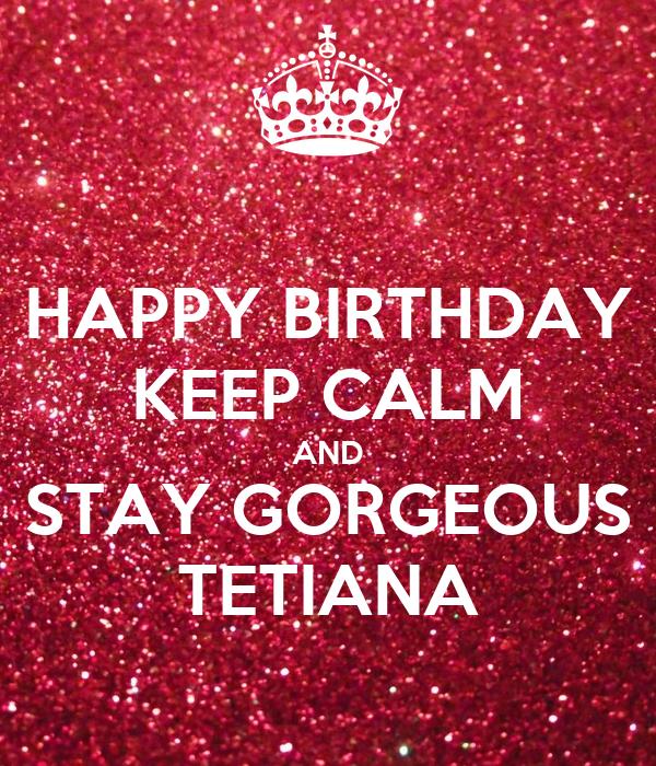 HAPPY BIRTHDAY KEEP CALM AND STAY GORGEOUS TETIANA