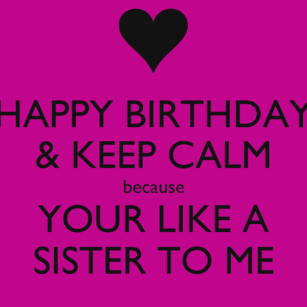 Happy Birthday Keep Calm Because Your Like A Sister To Me Poster