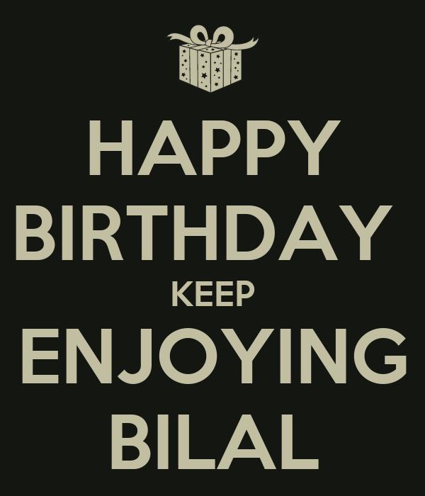 HAPPY BIRTHDAY  KEEP ENJOYING BILAL