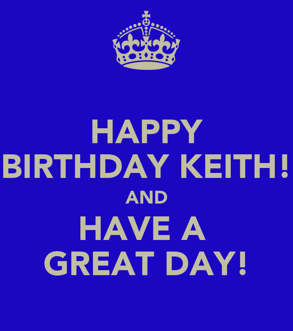 HAPPY BIRTHDAY KEITH! AND HAVE A  GREAT DAY!