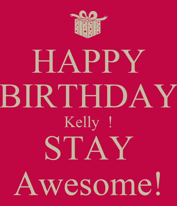 HAPPY BIRTHDAY Kelly  ! STAY Awesome!