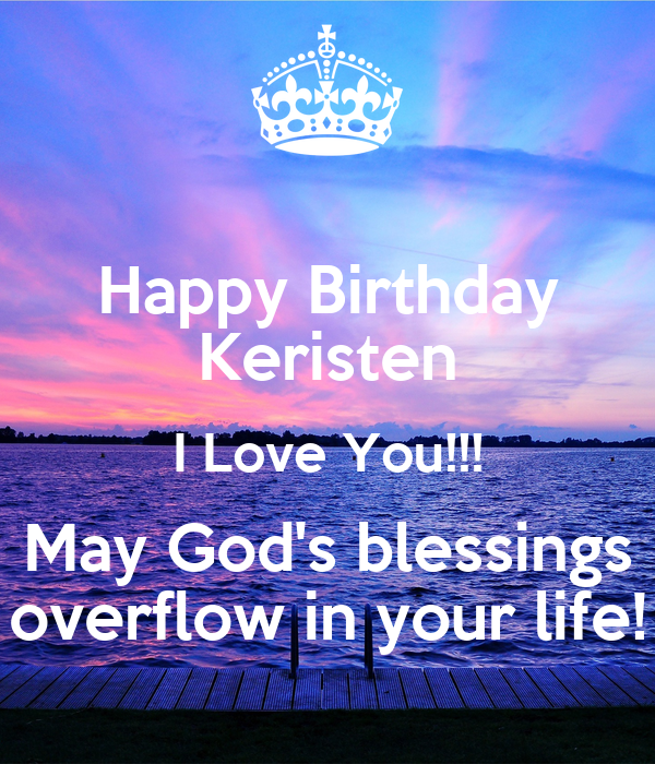 Happy Birthday Keristen I Love You!!! May God's blessings overflow in your life!