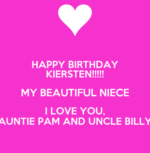 HAPPY BIRTHDAY KIERSTEN!!!!! MY BEAUTIFUL NIECE I LOVE YOU, AUNTIE PAM AND UNCLE BILLY