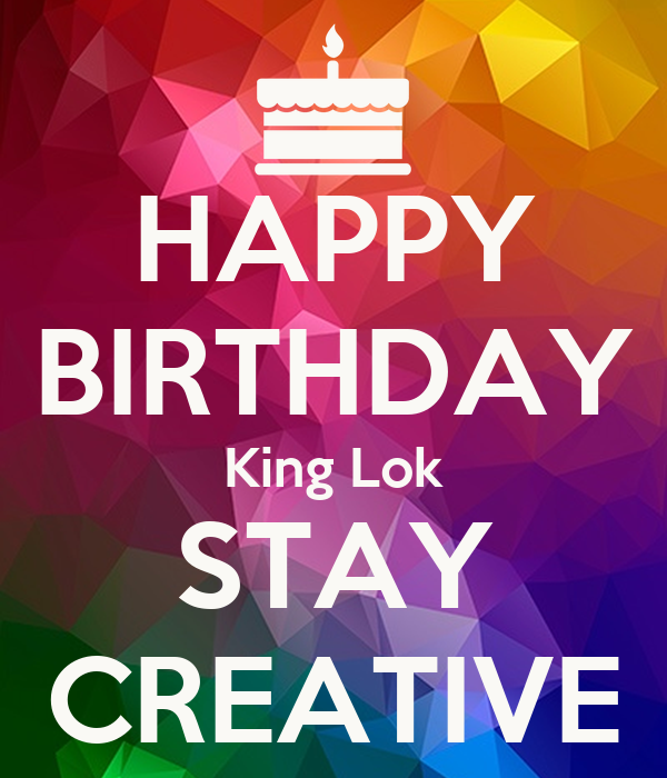 HAPPY BIRTHDAY King Lok STAY CREATIVE