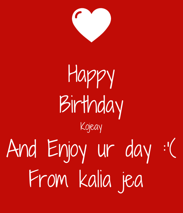 Happy Birthday Kojeay And Enjoy ur day :'( From kalia jea